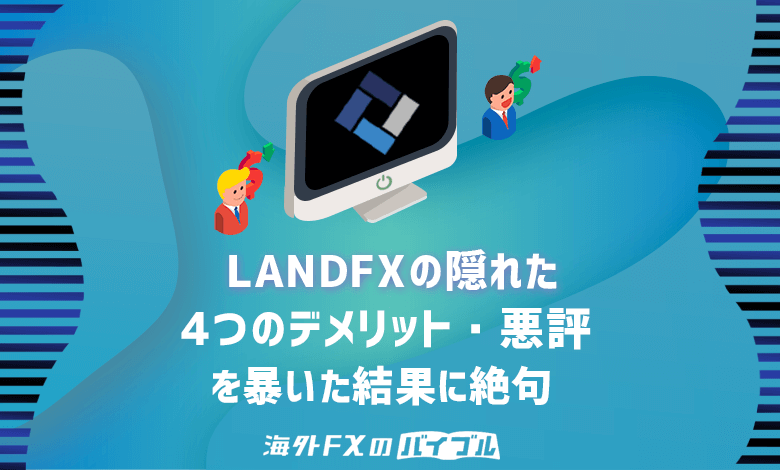 LANDFX(ランドFX)の隠れた4つのデメリット・悪評を暴いた結果に絶句