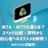 MT4・MT5の違いはココ!スペック・評判から初心者へのオススメを解明!